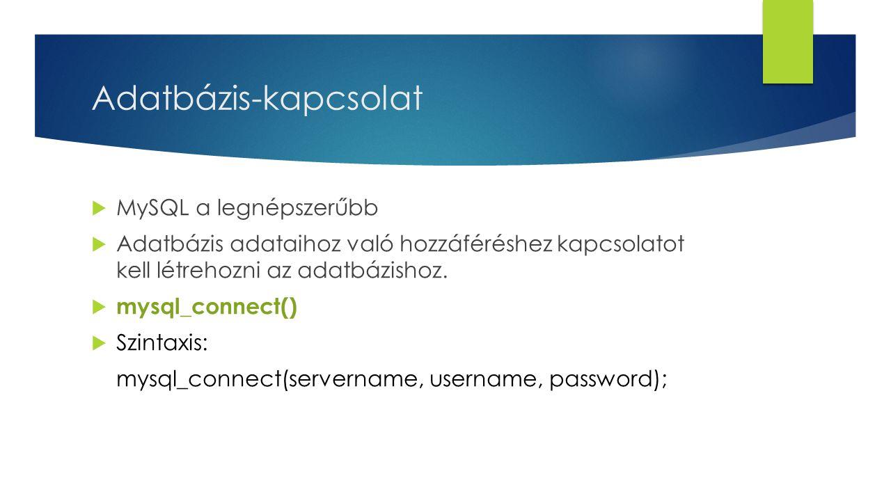 Adatbázis-kapcsolat  MySQL a legnépszerűbb  Adatbázis adataihoz való hozzáféréshez kapcsolatot kell létrehozni az adatbázishoz.  mysql_connect() 