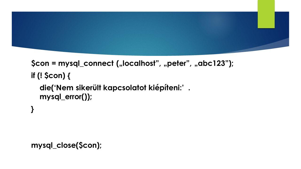 "$con = mysql_connect (""localhost"", ""peter"", ""abc123""); if (! $con) { die('Nem sikerült kapcsolatot kiépíteni:'. mysql_error()); } mysql_close($con);"
