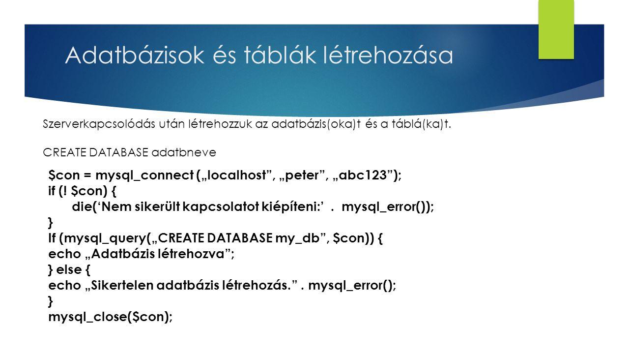 Adatbázisok és táblák létrehozása Szerverkapcsolódás után létrehozzuk az adatbázis(oka)t és a táblá(ka)t. CREATE DATABASE adatbneve $con = mysql_conne