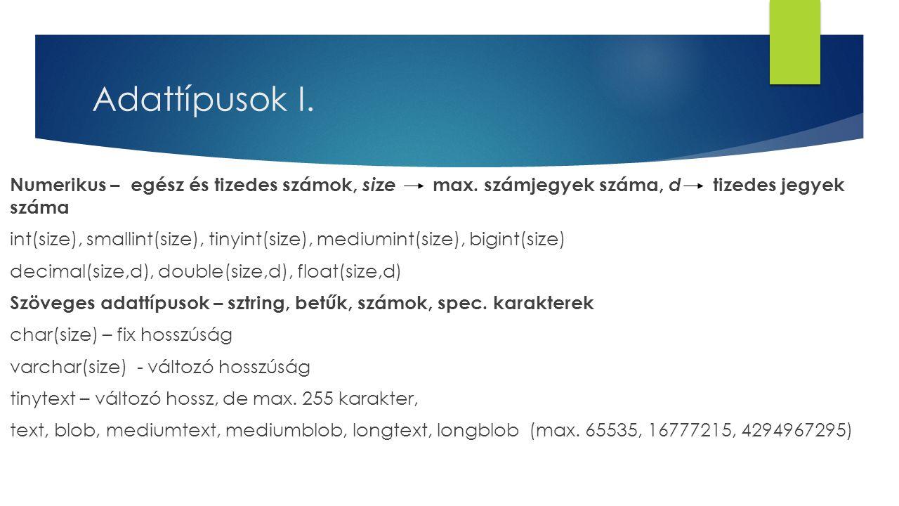 Adattípusok I. Numerikus – egész és tizedes számok, size max. számjegyek száma, d tizedes jegyek száma int(size), smallint(size), tinyint(size), mediu