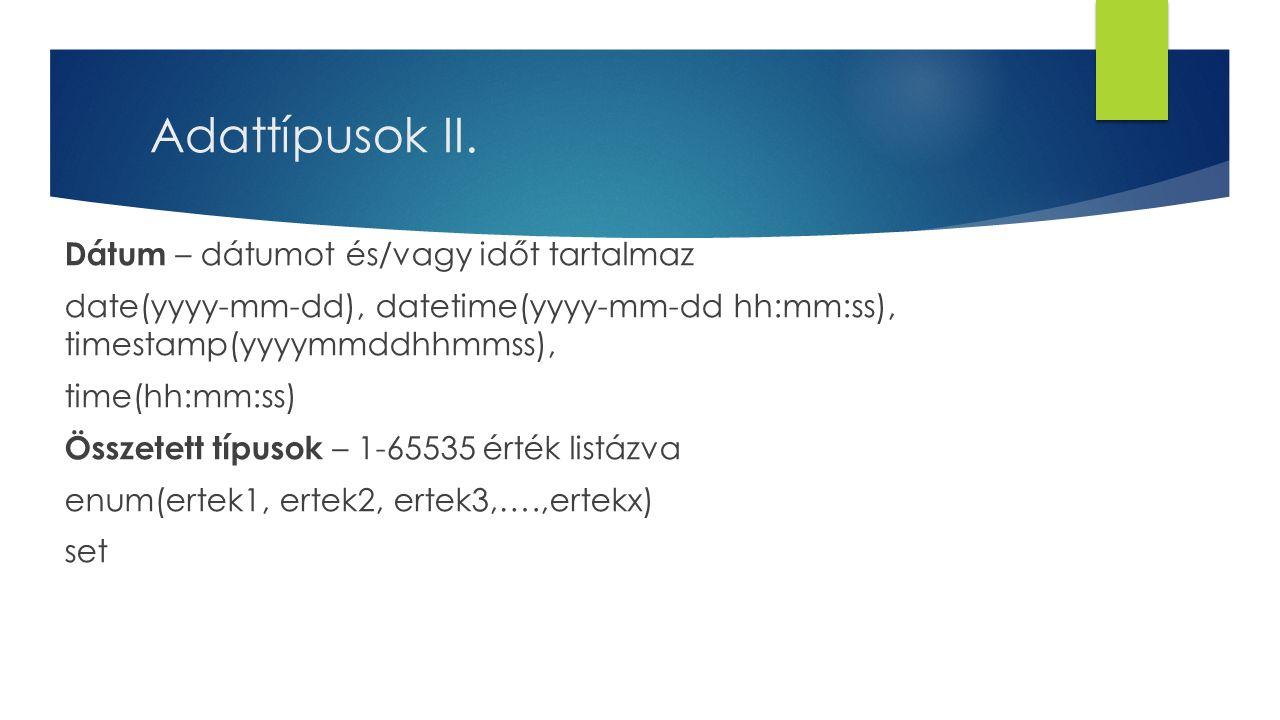 Dátum – dátumot és/vagy időt tartalmaz date(yyyy-mm-dd), datetime(yyyy-mm-dd hh:mm:ss), timestamp(yyyymmddhhmmss), time(hh:mm:ss) Összetett típusok – 1-65535 érték listázva enum(ertek1, ertek2, ertek3,….,ertekx) set Adattípusok II.