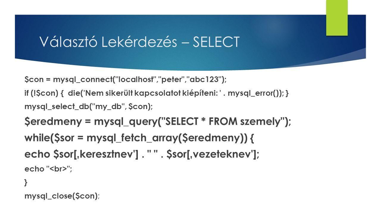 Választó Lekérdezés – SELECT $con = mysql_connect( localhost , peter , abc123 ); if (!$con) { die( Nem sikerült kapcsolatot kiépíteni: .