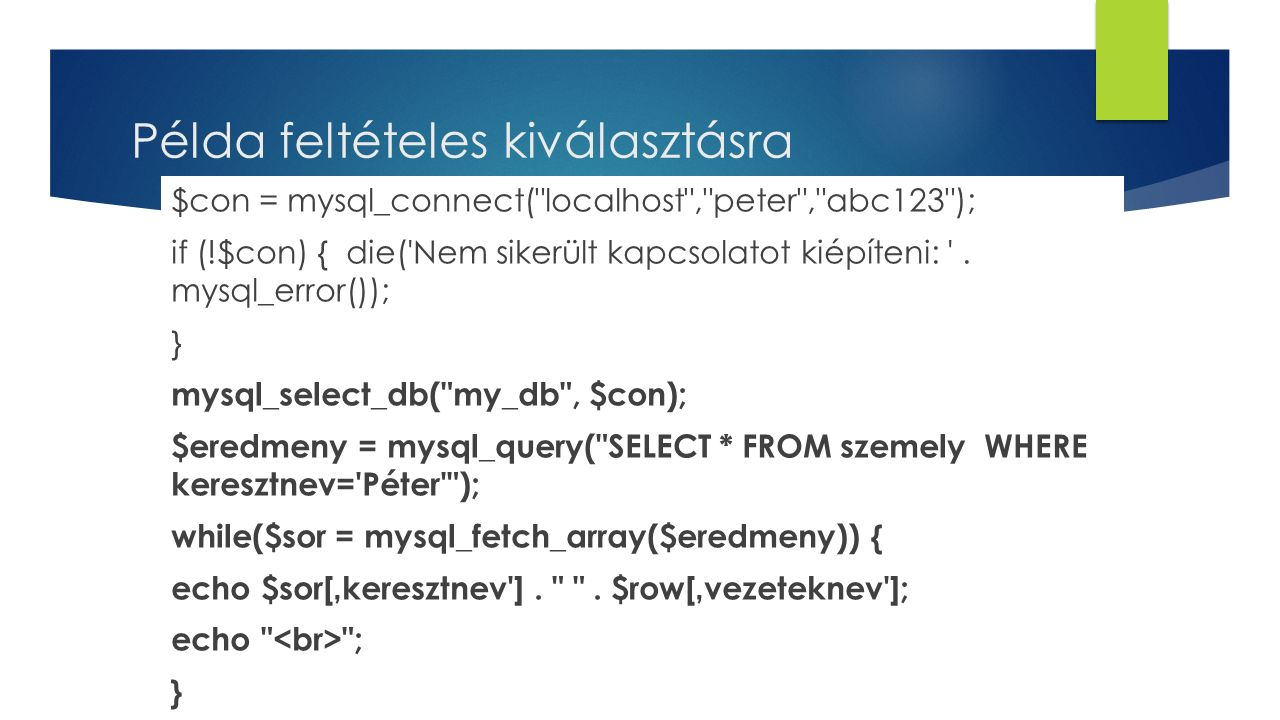 Példa feltételes kiválasztásra $con = mysql_connect( localhost , peter , abc123 ); if (!$con) { die( Nem sikerült kapcsolatot kiépíteni: .