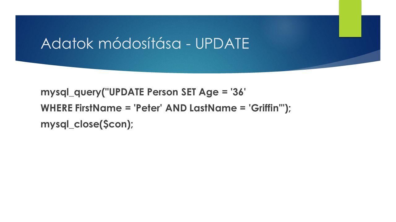 Adatok módosítása - UPDATE mysql_query( UPDATE Person SET Age = 36 WHERE FirstName = Peter AND LastName = Griffin ); mysql_close($con);
