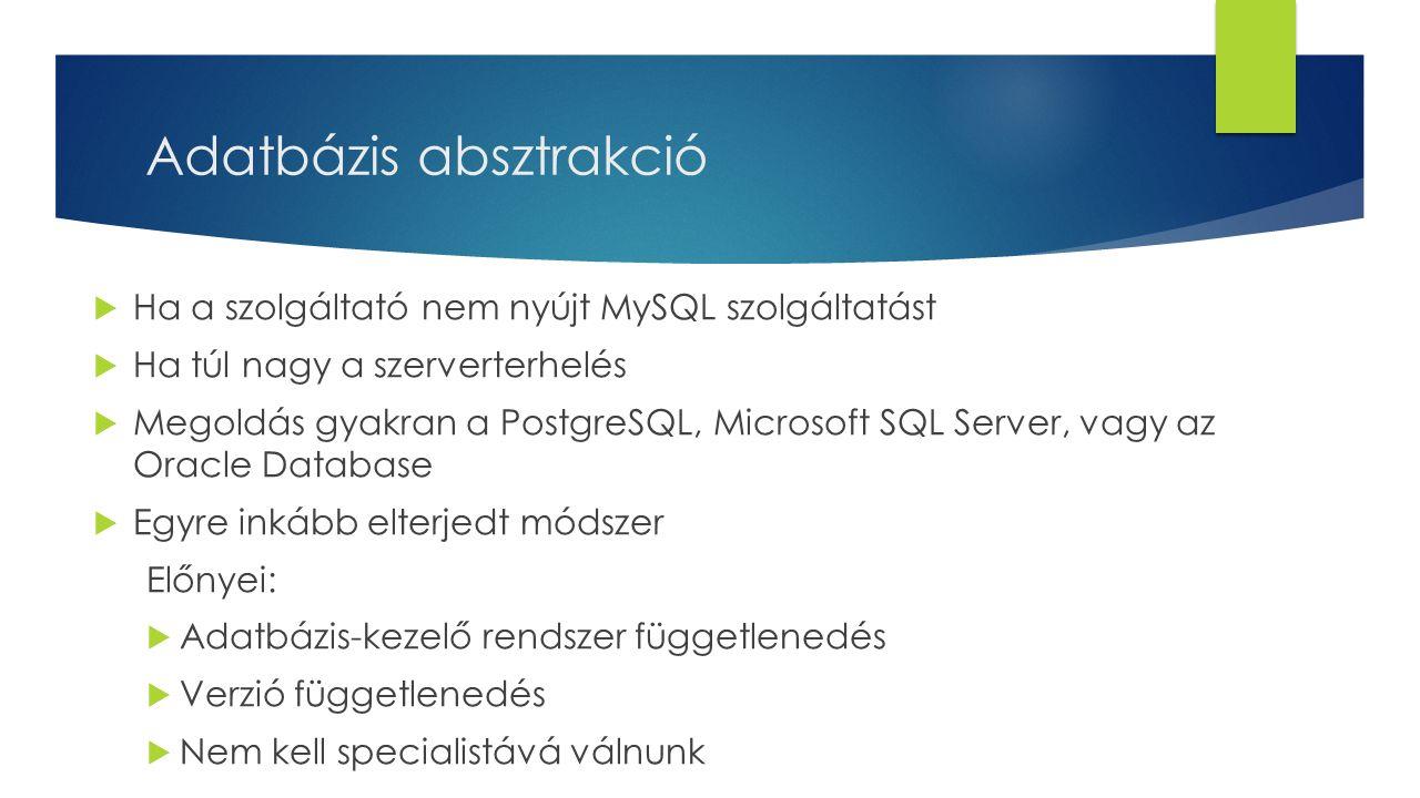 Adatbázis absztrakció  Ha a szolgáltató nem nyújt MySQL szolgáltatást  Ha túl nagy a szerverterhelés  Megoldás gyakran a PostgreSQL, Microsoft SQL Server, vagy az Oracle Database  Egyre inkább elterjedt módszer Előnyei:  Adatbázis-kezelő rendszer függetlenedés  Verzió függetlenedés  Nem kell specialistává válnunk