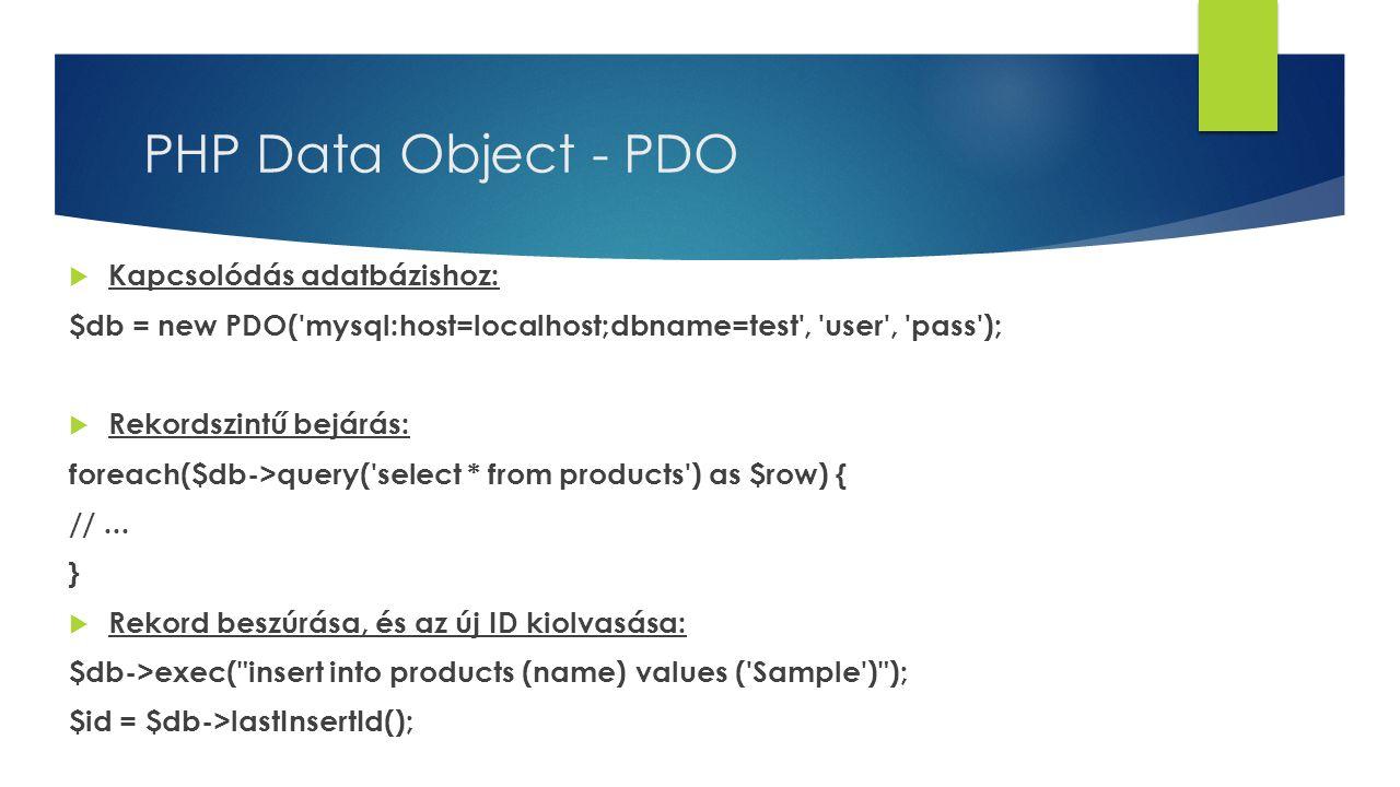 PHP Data Object - PDO  Kapcsolódás adatbázishoz: $db = new PDO('mysql:host=localhost;dbname=test', 'user', 'pass');  Rekordszintű bejárás: foreach($