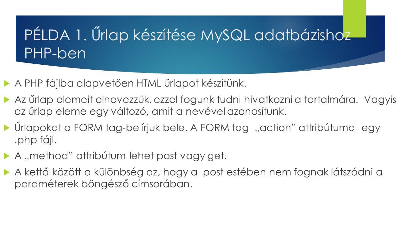 PÉLDA 1. Űrlap készítése MySQL adatbázishoz PHP-ben  A PHP fájlba alapvetően HTML űrlapot készítünk.  Az űrlap elemeit elnevezzük, ezzel fogunk tudn