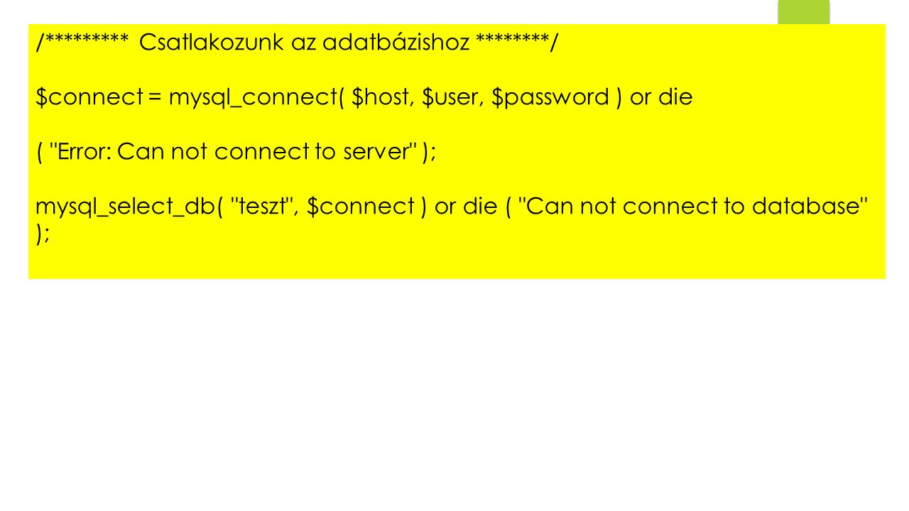 /********* Csatlakozunk az adatbázishoz ********/ $connect = mysql_connect( $host, $user, $password ) or die ( Error: Can not connect to server ); mysql_select_db( teszt , $connect ) or die ( Can not connect to database );