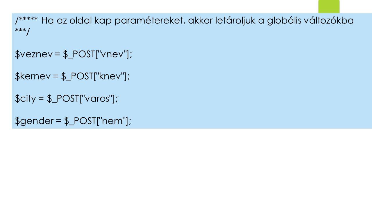 /***** Ha az oldal kap paramétereket, akkor letároljuk a globális változókba ***/ $veznev = $_POST[ vnev ]; $kernev = $_POST[ knev ]; $city = $_POST[ varos ]; $gender = $_POST[ nem ];