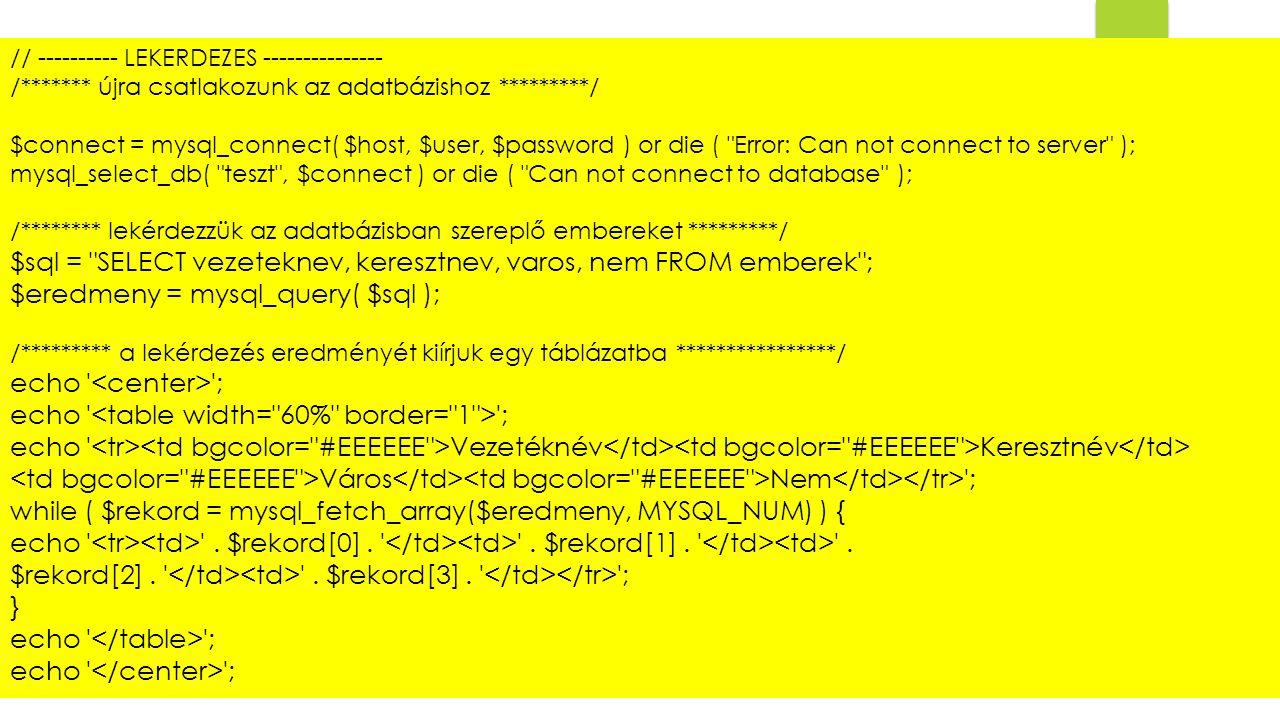 // ---------- LEKERDEZES --------------- /******* újra csatlakozunk az adatbázishoz *********/ $connect = mysql_connect( $host, $user, $password ) or