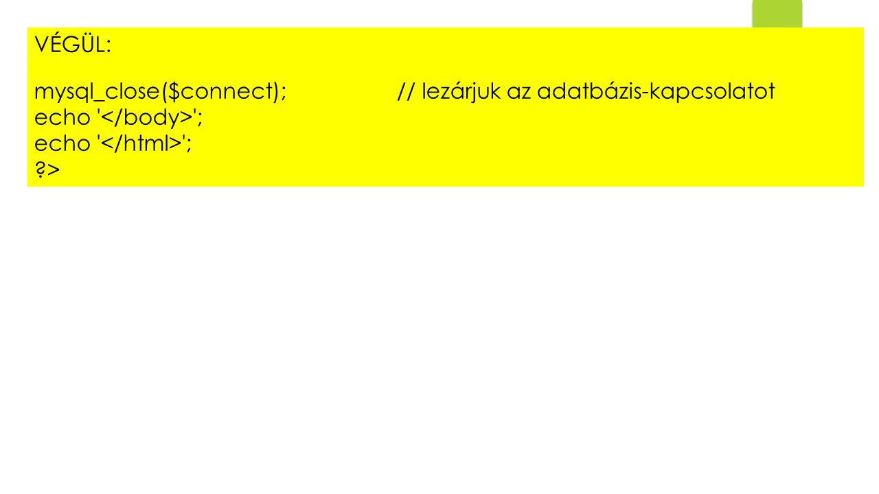 VÉGÜL: mysql_close($connect); // lezárjuk az adatbázis-kapcsolatot echo ; ?>
