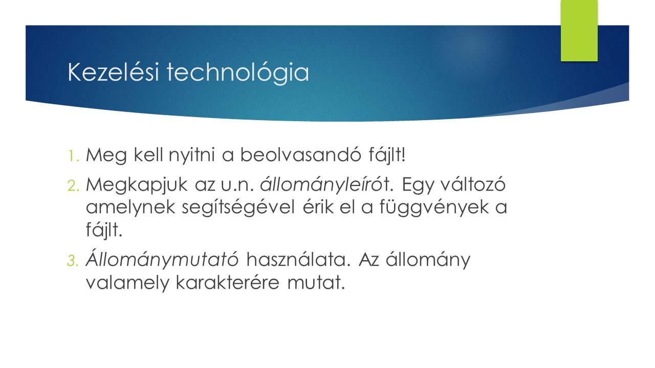 Kezelési technológia 1. Meg kell nyitni a beolvasandó fájlt! 2. Megkapjuk az u.n. állományleírót. Egy változó amelynek segítségével érik el a függvény