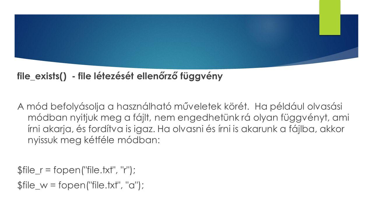 file_exists() - file létezését ellenőrző függvény A mód befolyásolja a használható műveletek körét. Ha például olvasási módban nyitjuk meg a fájlt, ne