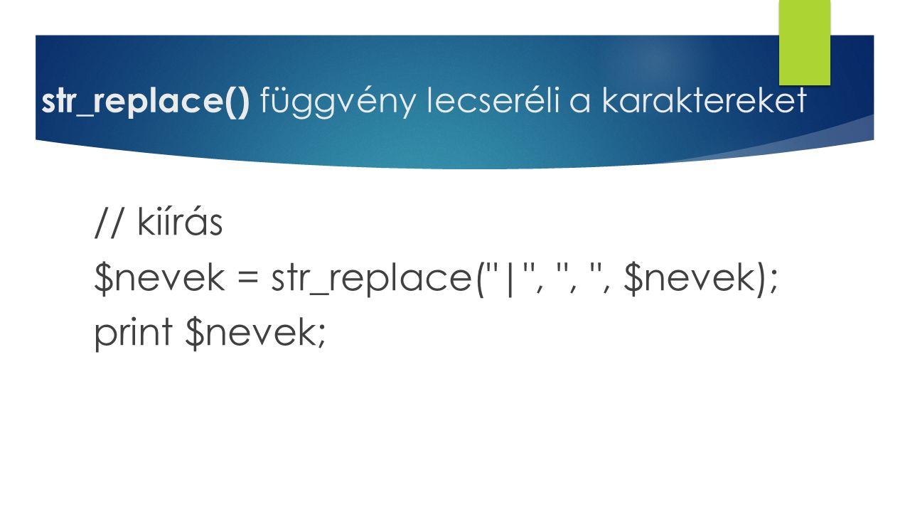 str_replace() függvény lecseréli a karaktereket // kiírás $nevek = str_replace(