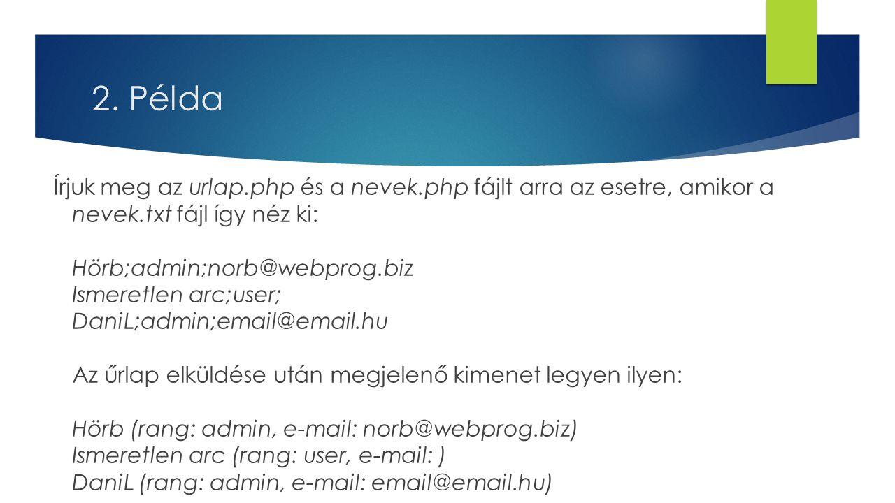 2. Példa Írjuk meg az urlap.php és a nevek.php fájlt arra az esetre, amikor a nevek.txt fájl így néz ki: Hörb;admin;norb@webprog.biz Ismeretlen arc;us