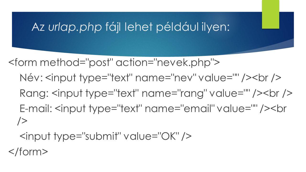 Az urlap.php fájl lehet például ilyen: Név: Rang: E-mail:
