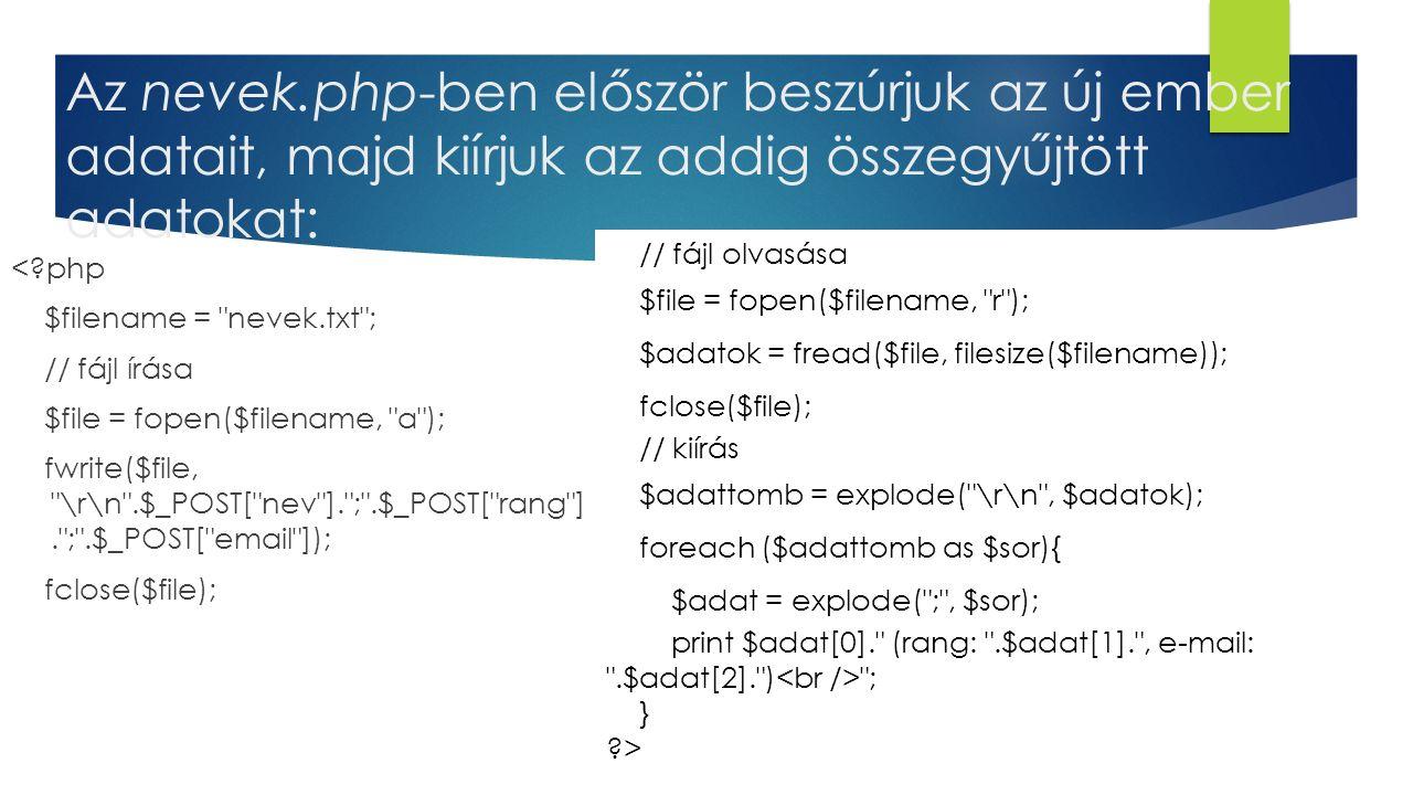 Az nevek.php-ben először beszúrjuk az új ember adatait, majd kiírjuk az addig összegyűjtött adatokat: <?php $filename = nevek.txt ; // fájl írása $file = fopen($filename, a ); fwrite($file, \r\n .$_POST[ nev ]. ; .$_POST[ rang ]. ; .$_POST[ email ]); fclose($file); // fájl olvasása $file = fopen($filename, r ); $adatok = fread($file, filesize($filename)); fclose($file); // kiírás $adattomb = explode( \r\n , $adatok); foreach ($adattomb as $sor){ $adat = explode( ; , $sor); print $adat[0]. (rang: .$adat[1]. , e-mail: .$adat[2]. ) ; } ?>