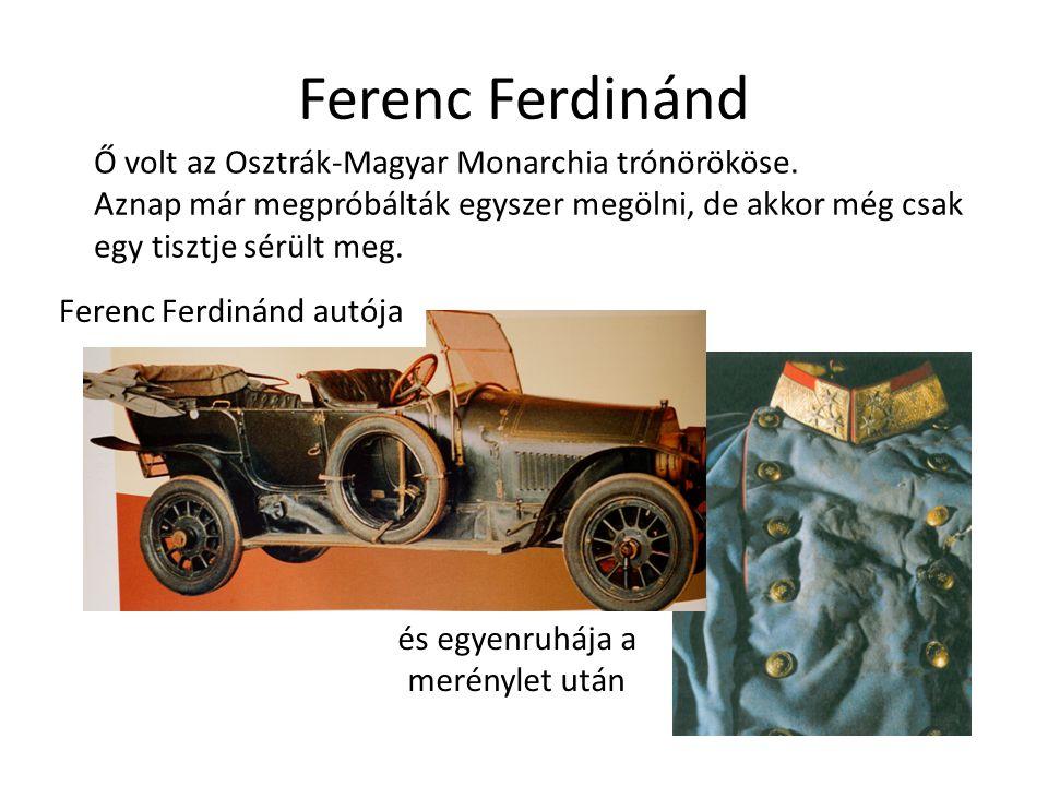 és egyenruhája a merénylet után Ferenc Ferdinánd autója Ferenc Ferdinánd Ő volt az Osztrák-Magyar Monarchia trónörököse. Aznap már megpróbálták egysze