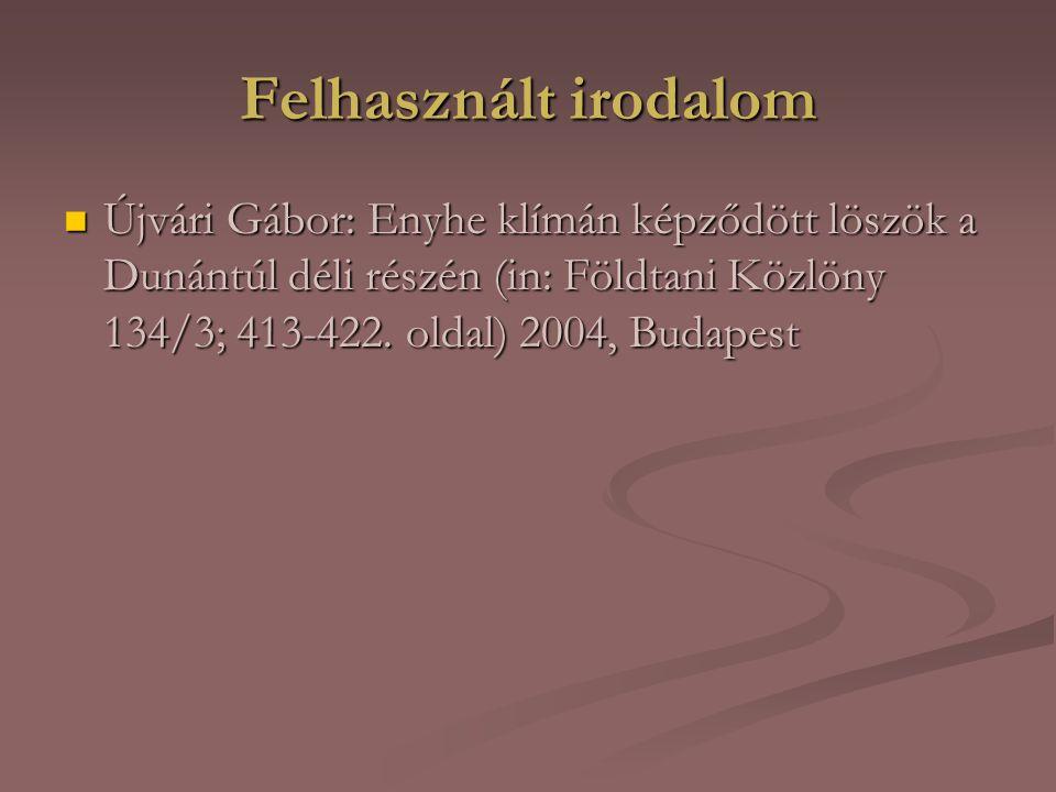Felhasznált irodalom Újvári Gábor: Enyhe klímán képződött löszök a Dunántúl déli részén (in: Földtani Közlöny 134/3; 413-422.