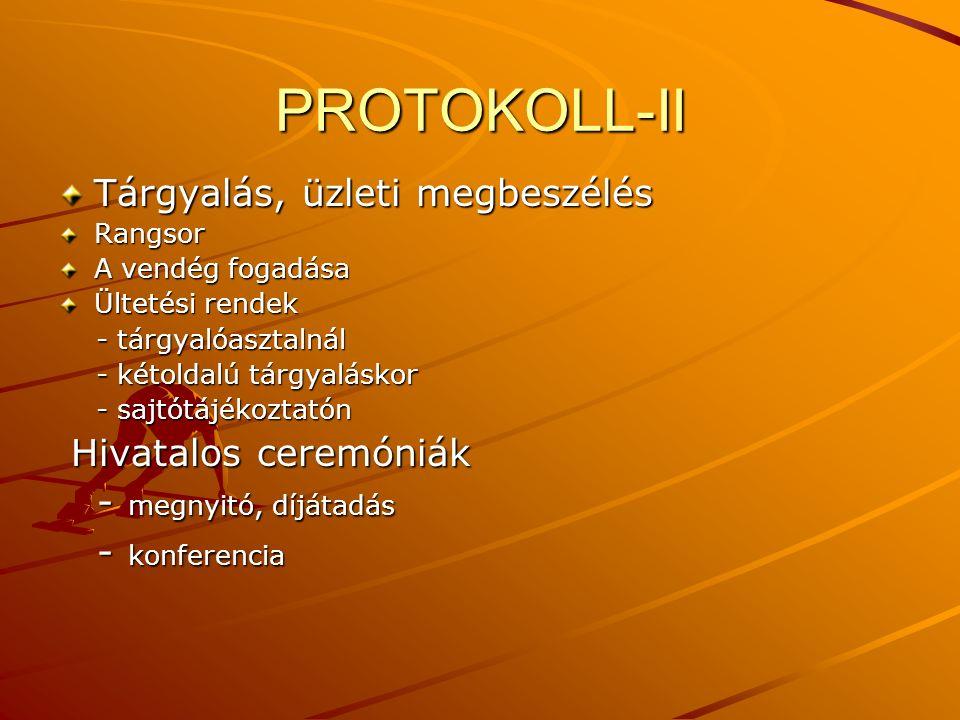 PROTOKOLL-II Tárgyalás, üzleti megbeszélés Rangsor A vendég fogadása Ültetési rendek - tárgyalóasztalnál - tárgyalóasztalnál - kétoldalú tárgyaláskor - kétoldalú tárgyaláskor - sajtótájékoztatón - sajtótájékoztatón Hivatalos ceremóniák Hivatalos ceremóniák - megnyitó, díjátadás - megnyitó, díjátadás - konferencia - konferencia