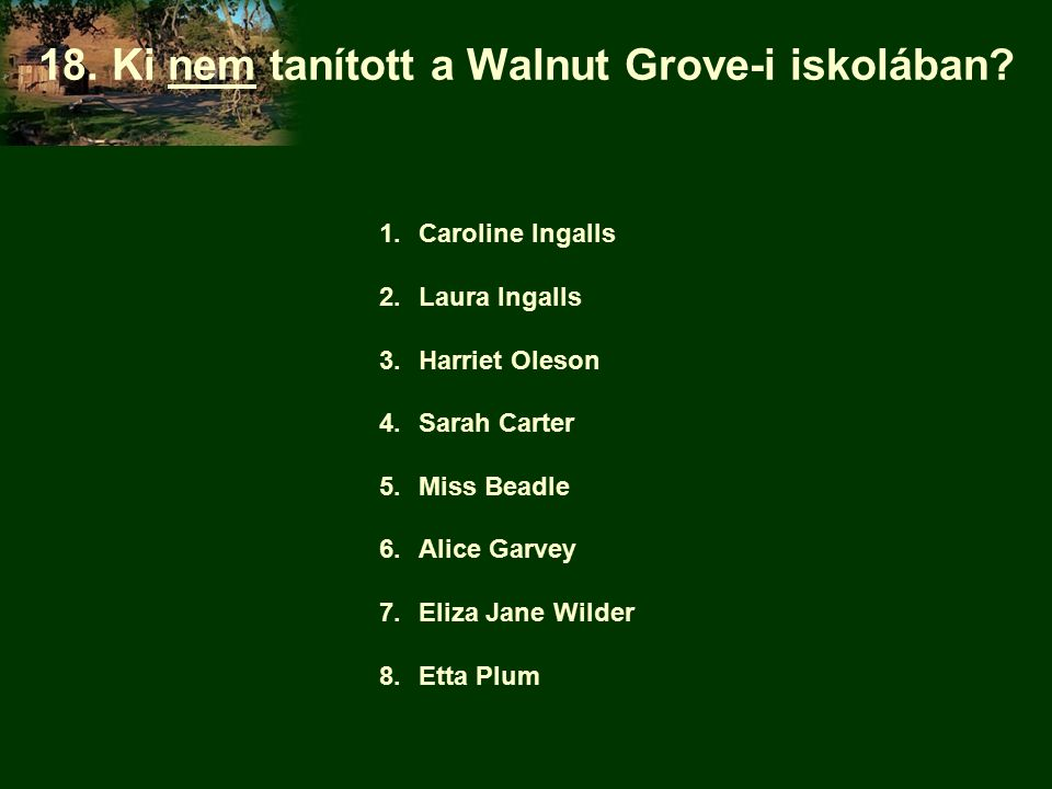 18. Ki nem tanított a Walnut Grove-i iskolában? 1.Caroline Ingalls 2.Laura Ingalls 3.Harriet Oleson 4.Sarah Carter 5.Miss Beadle 6.Alice Garvey 7.Eliz