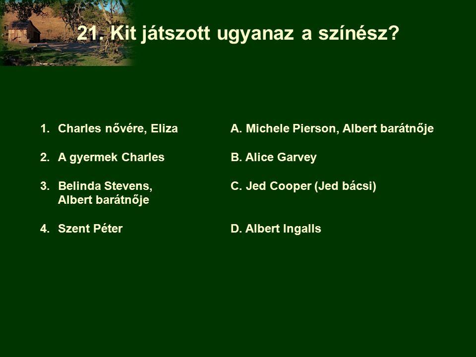 21. Kit játszott ugyanaz a színész. 1.Charles nővére, ElizaA.