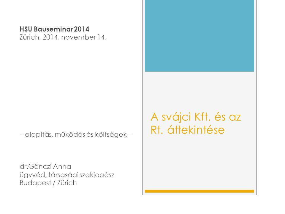 A svájci Kft. és az Rt. áttekintése HSU Bauseminar 2014 Zürich, 2014. november 14. – alapítás, működés és költségek – dr.Gönczi Anna ügyvéd, társasági