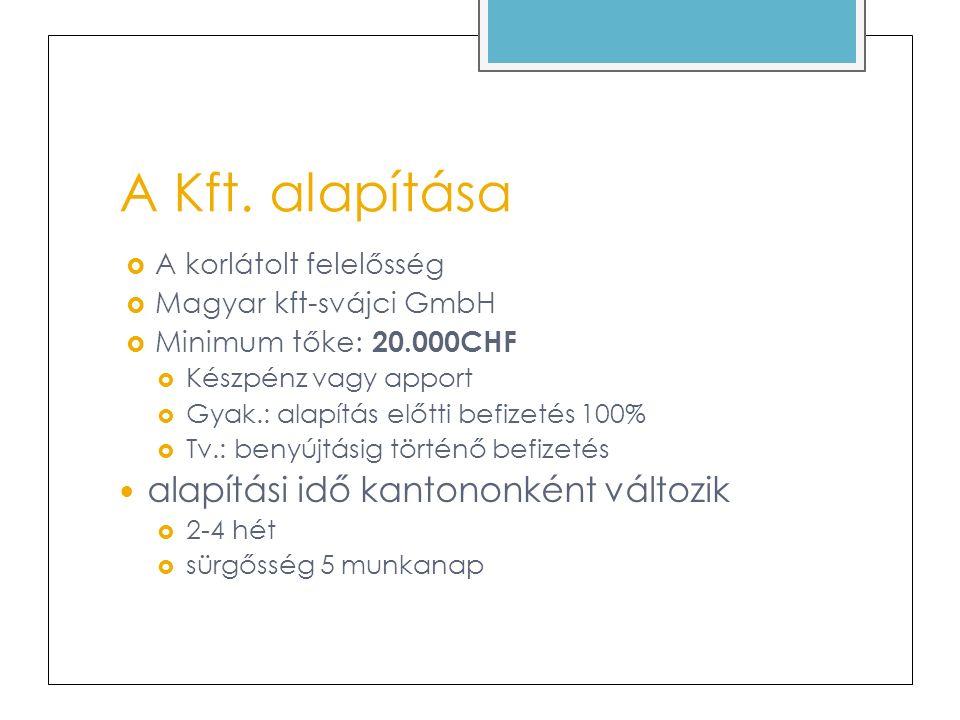 A Kft. alapítása  A korlátolt felelősség  Magyar kft-svájci GmbH  Minimum tőke: 20.000CHF  Készpénz vagy apport  Gyak.: alapítás előtti befizetés