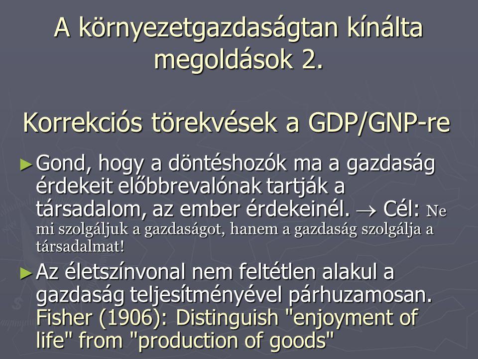 Korrekciós törekvések a GDP/GNP-re ► Gond, hogy a döntéshozók ma a gazdaság érdekeit előbbrevalónak tartják a társadalom, az ember érdekeinél.