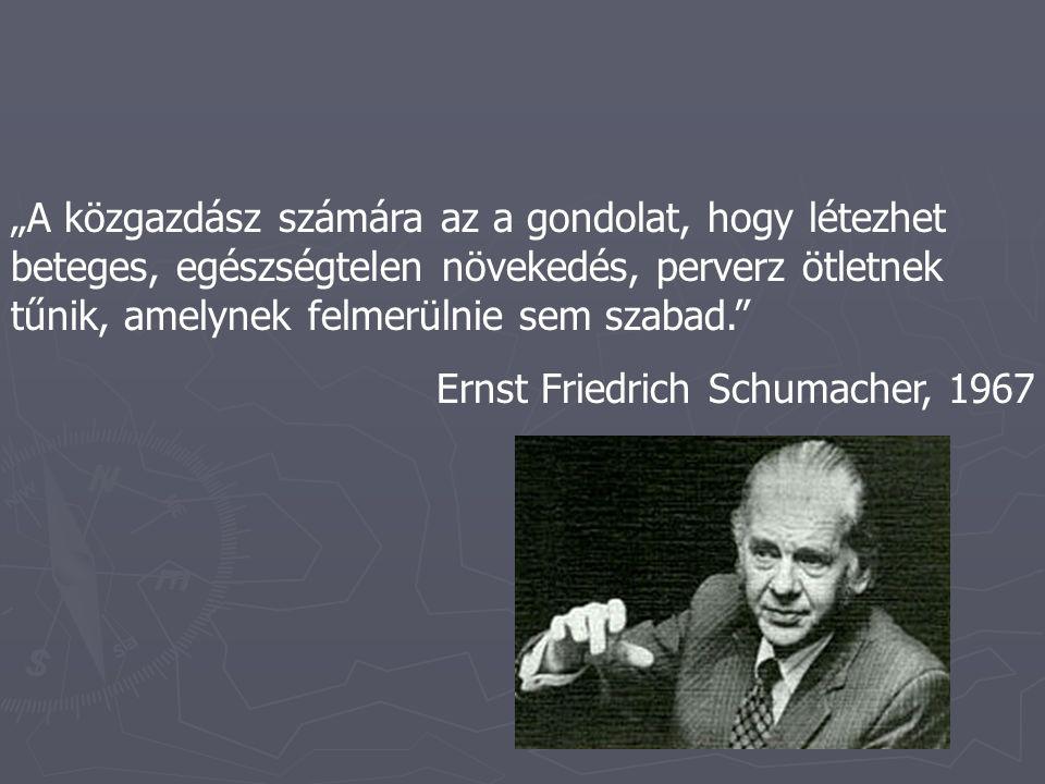 """""""A közgazdász számára az a gondolat, hogy létezhet beteges, egészségtelen növekedés, perverz ötletnek tűnik, amelynek felmerülnie sem szabad. Ernst Friedrich Schumacher, 1967"""