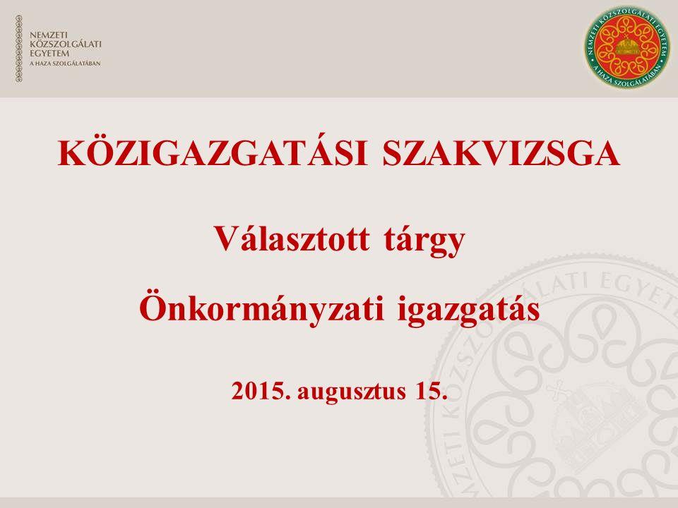 Önkormányzati igazgatás 2015. augusztus 15. KÖZIGAZGATÁSI SZAKVIZSGA Választott tárgy