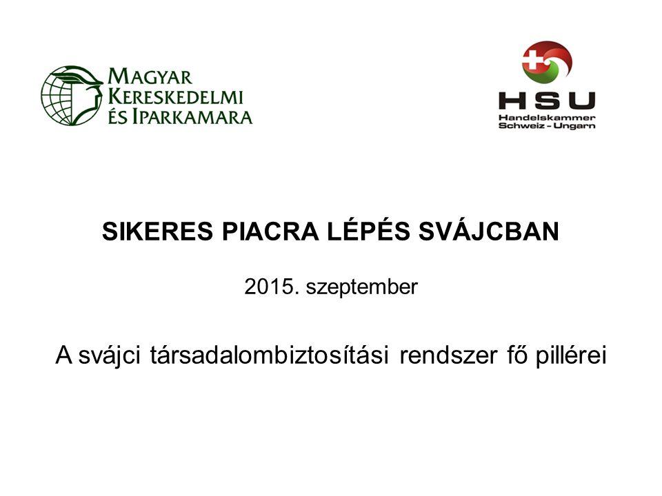 SIKERES PIACRA LÉPÉS SVÁJCBAN 2015. szeptember A svájci társadalombiztosítási rendszer fő pillérei