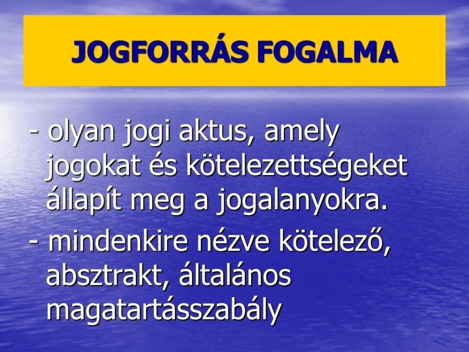 JOGFORRÁS FOGALMA - olyan jogi aktus, amely jogokat és kötelezettségeket állapít meg a jogalanyokra. - mindenkire nézve kötelező, absztrakt, általános