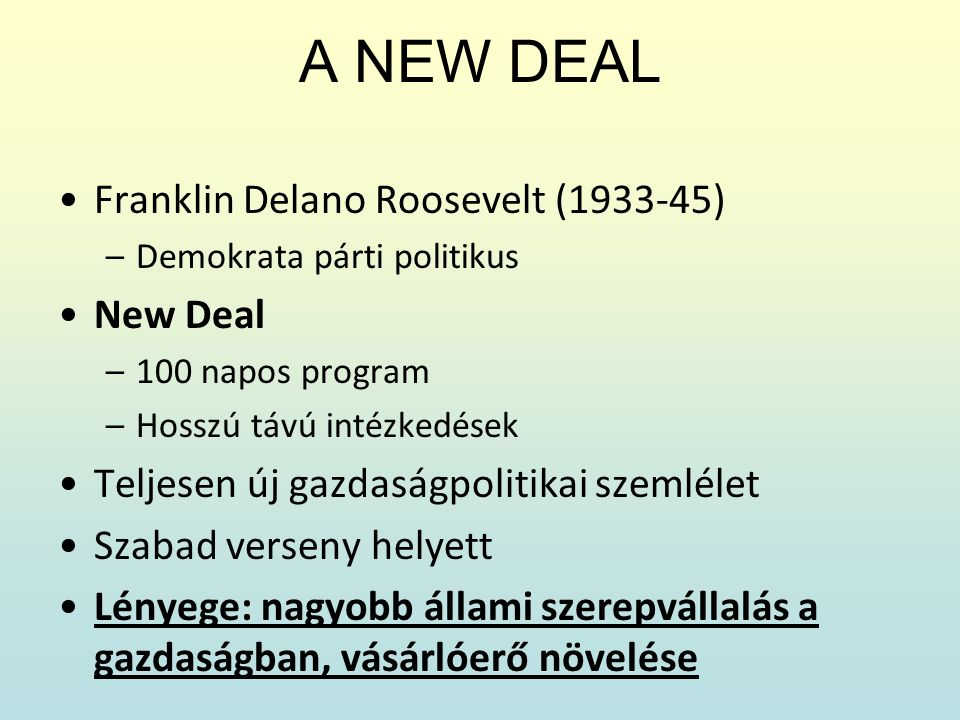A NEW DEAL Franklin Delano Roosevelt (1933-45) –Demokrata párti politikus New Deal –100 napos program –Hosszú távú intézkedések Teljesen új gazdaságpo