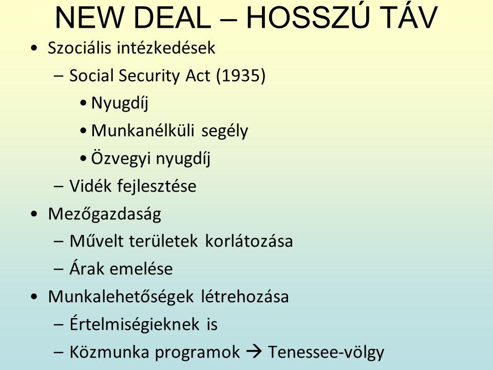 NEW DEAL – HOSSZÚ TÁV Szociális intézkedések –Social Security Act (1935) Nyugdíj Munkanélküli segély Özvegyi nyugdíj –Vidék fejlesztése Mezőgazdaság –