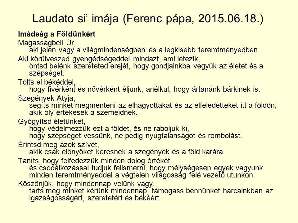 Laudato si' imája (Ferenc pápa, 2015.06.18.) Imádság a Földünkért Magasságbeli Úr, aki jelen vagy a világmindenségben és a legkisebb teremtményedben A