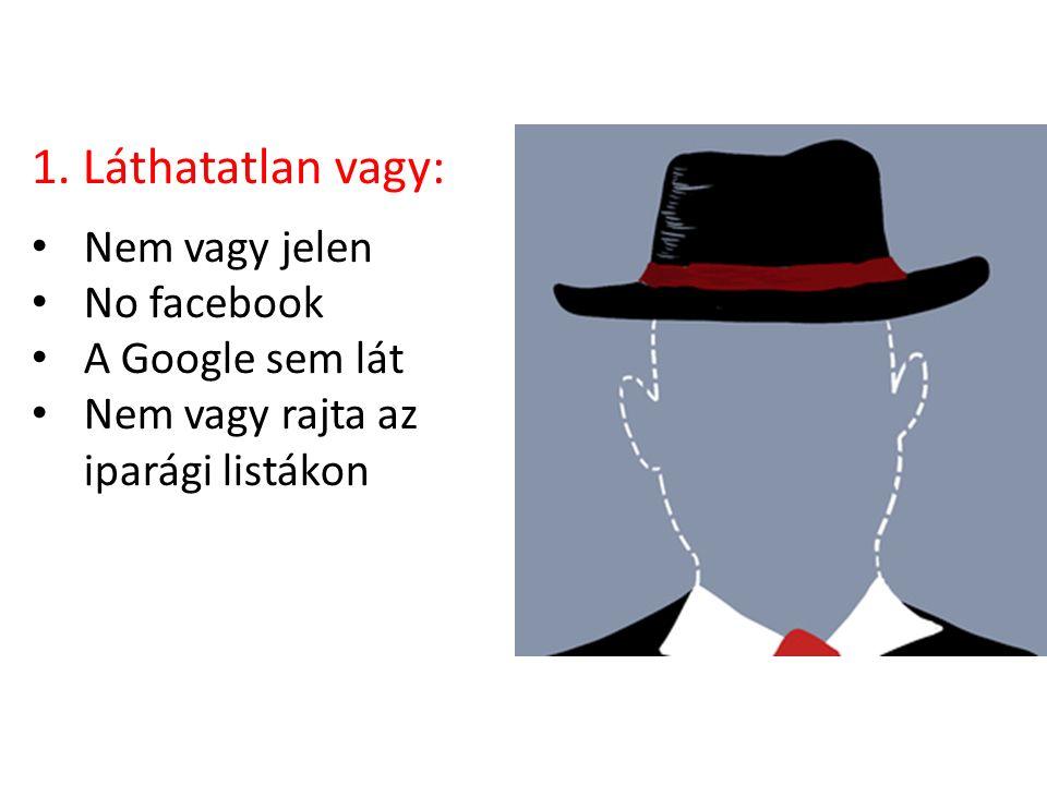 1. Láthatatlan vagy: Nem vagy jelen No facebook A Google sem lát Nem vagy rajta az iparági listákon