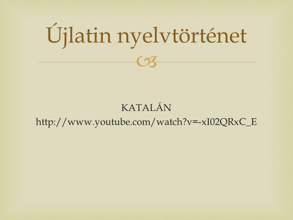  KATALÁN http://www.youtube.com/watch v=-xI02QRxC_E Újlatin nyelvtörténet