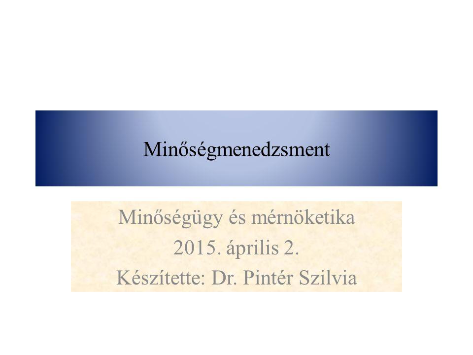 Minőségmenedzsment Minőségügy és mérnöketika 2015. április 2. Készítette: Dr. Pintér Szilvia