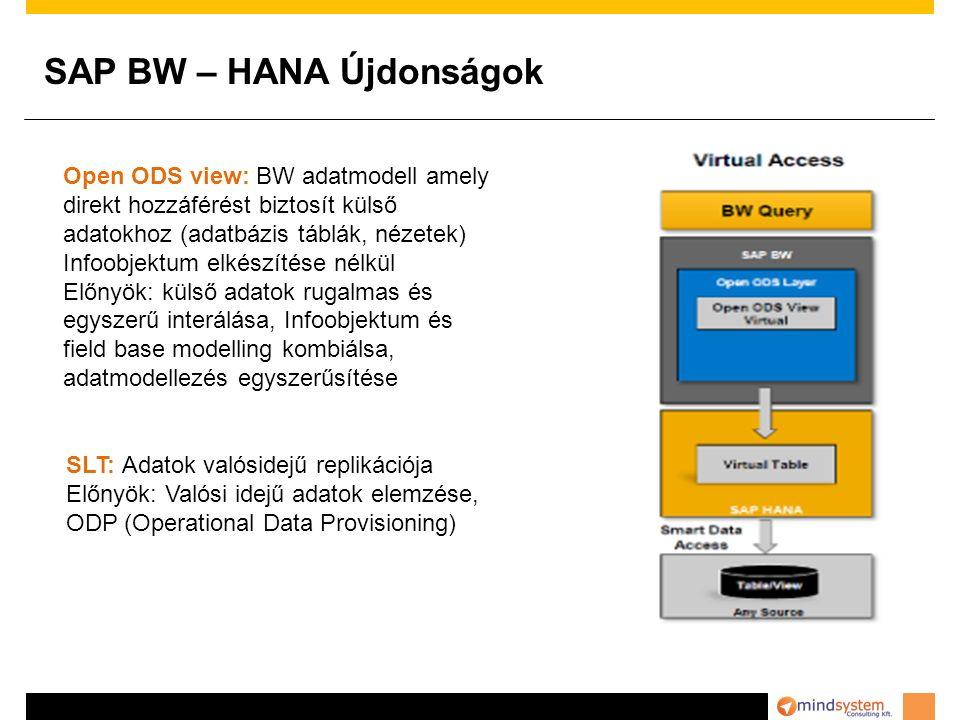 SAP BW – HANA Újdonságok Open ODS view: BW adatmodell amely direkt hozzáférést biztosít külső adatokhoz (adatbázis táblák, nézetek) Infoobjektum elkészítése nélkül Előnyök: külső adatok rugalmas és egyszerű interálása, Infoobjektum és field base modelling kombiálsa, adatmodellezés egyszerűsítése SLT: Adatok valósidejű replikációja Előnyök: Valósi idejű adatok elemzése, ODP (Operational Data Provisioning)