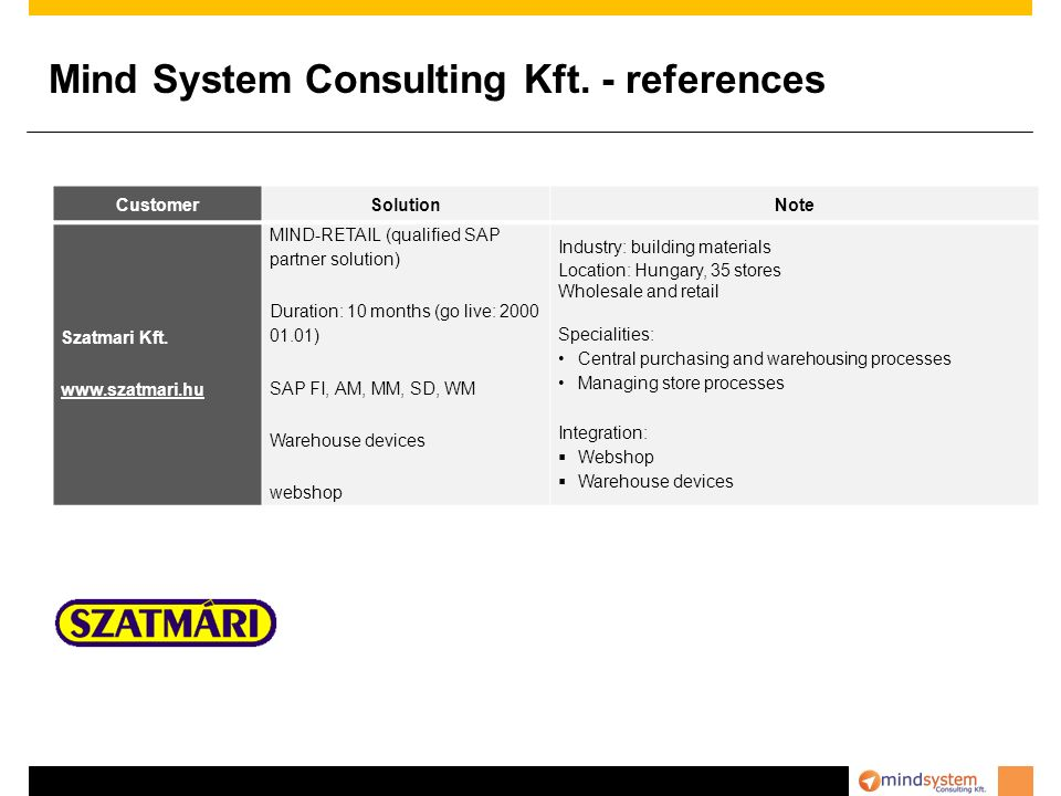 Mind System Consulting Kft. - references CustomerSolutionNote Szatmari Kft. www.szatmari.hu MIND-RETAIL (qualified SAP partner solution) Duration: 10