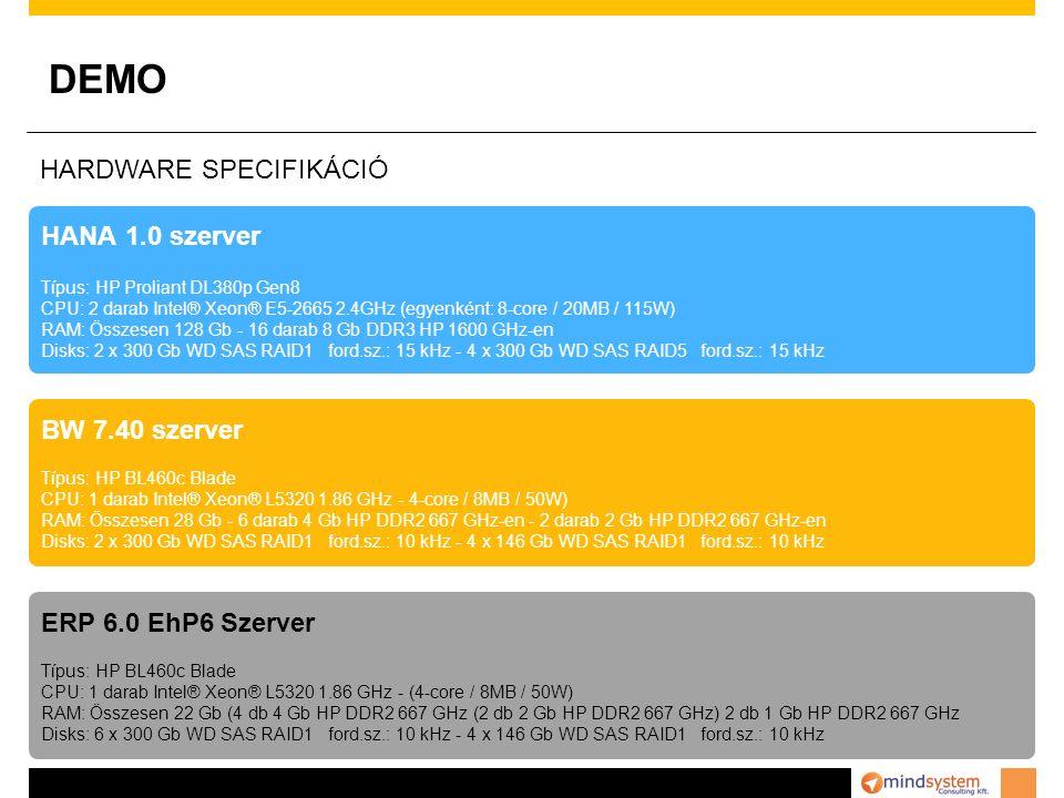 DEMO HANA 1.0 szerver Típus: HP Proliant DL380p Gen8 CPU: 2 darab Intel® Xeon® E5-2665 2.4GHz (egyenként: 8-core / 20MB / 115W) RAM: Összesen 128 Gb - 16 darab 8 Gb DDR3 HP 1600 GHz-en Disks: 2 x 300 Gb WD SAS RAID1 ford.sz.: 15 kHz - 4 x 300 Gb WD SAS RAID5 ford.sz.: 15 kHz BW 7.40 szerver Típus: HP BL460c Blade CPU: 1 darab Intel® Xeon® L5320 1.86 GHz - 4-core / 8MB / 50W) RAM: Összesen 28 Gb - 6 darab 4 Gb HP DDR2 667 GHz-en - 2 darab 2 Gb HP DDR2 667 GHz-en Disks: 2 x 300 Gb WD SAS RAID1 ford.sz.: 10 kHz - 4 x 146 Gb WD SAS RAID1 ford.sz.: 10 kHz ERP 6.0 EhP6 Szerver Típus: HP BL460c Blade CPU: 1 darab Intel® Xeon® L5320 1.86 GHz - (4-core / 8MB / 50W) RAM: Összesen 22 Gb (4 db 4 Gb HP DDR2 667 GHz (2 db 2 Gb HP DDR2 667 GHz) 2 db 1 Gb HP DDR2 667 GHz Disks: 6 x 300 Gb WD SAS RAID1 ford.sz.: 10 kHz - 4 x 146 Gb WD SAS RAID1 ford.sz.: 10 kHz HARDWARE SPECIFIKÁCIÓ