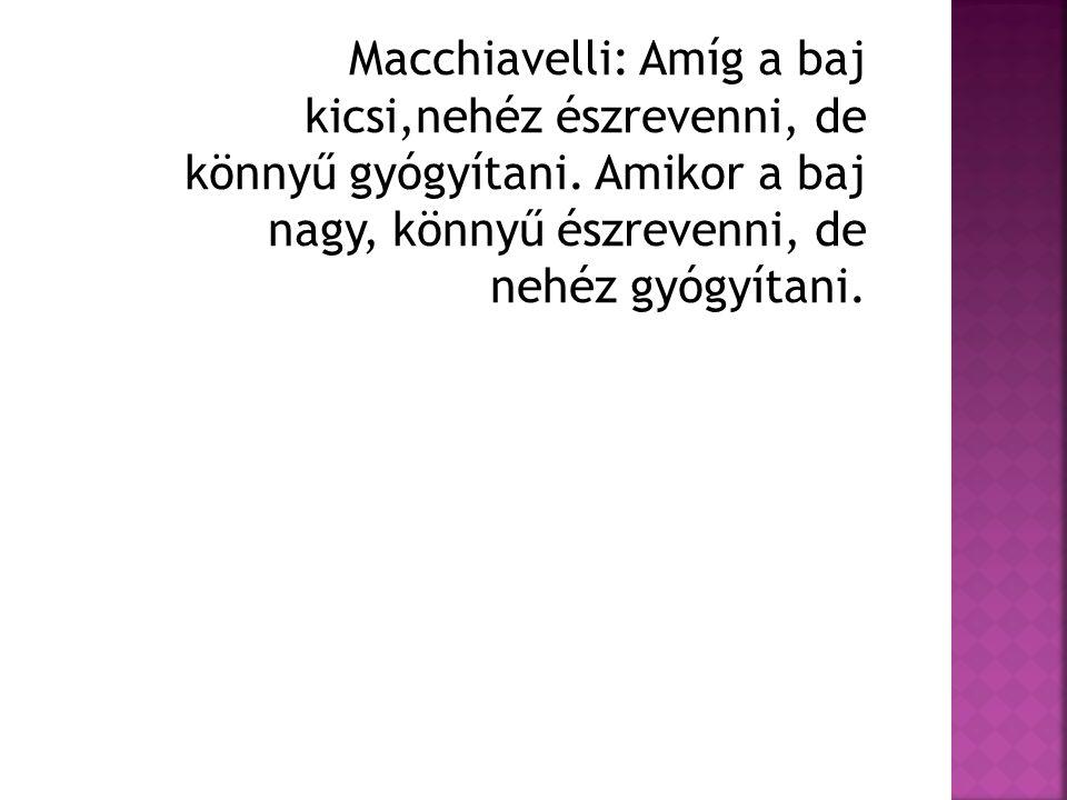 Macchiavelli: Amíg a baj kicsi,nehéz észrevenni, de könnyű gyógyítani. Amikor a baj nagy, könnyű észrevenni, de nehéz gyógyítani.