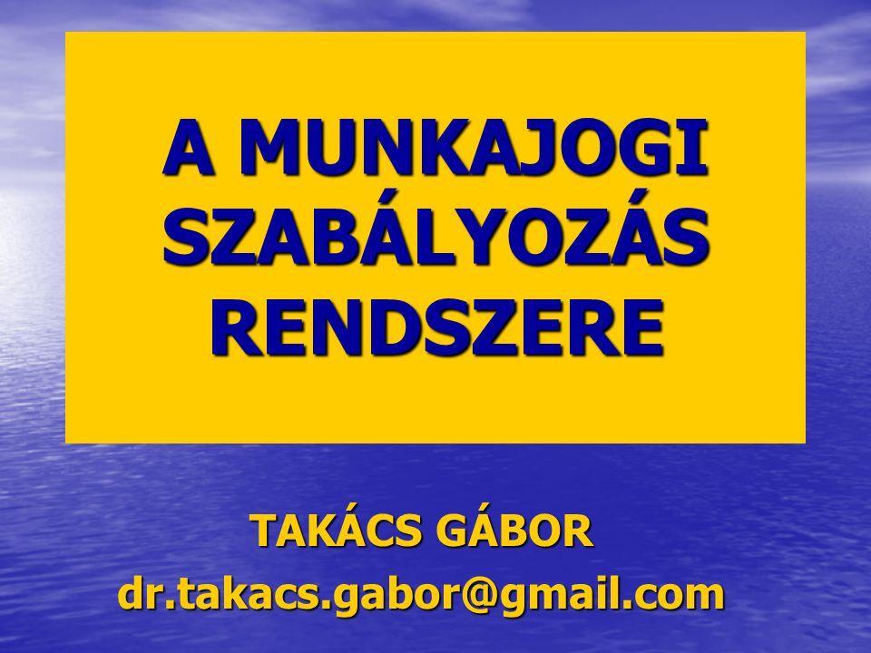 A MUNKAJOGI SZABÁLYOZÁS RENDSZERE TAKÁCS GÁBOR dr.takacs.gabor@gmail.com