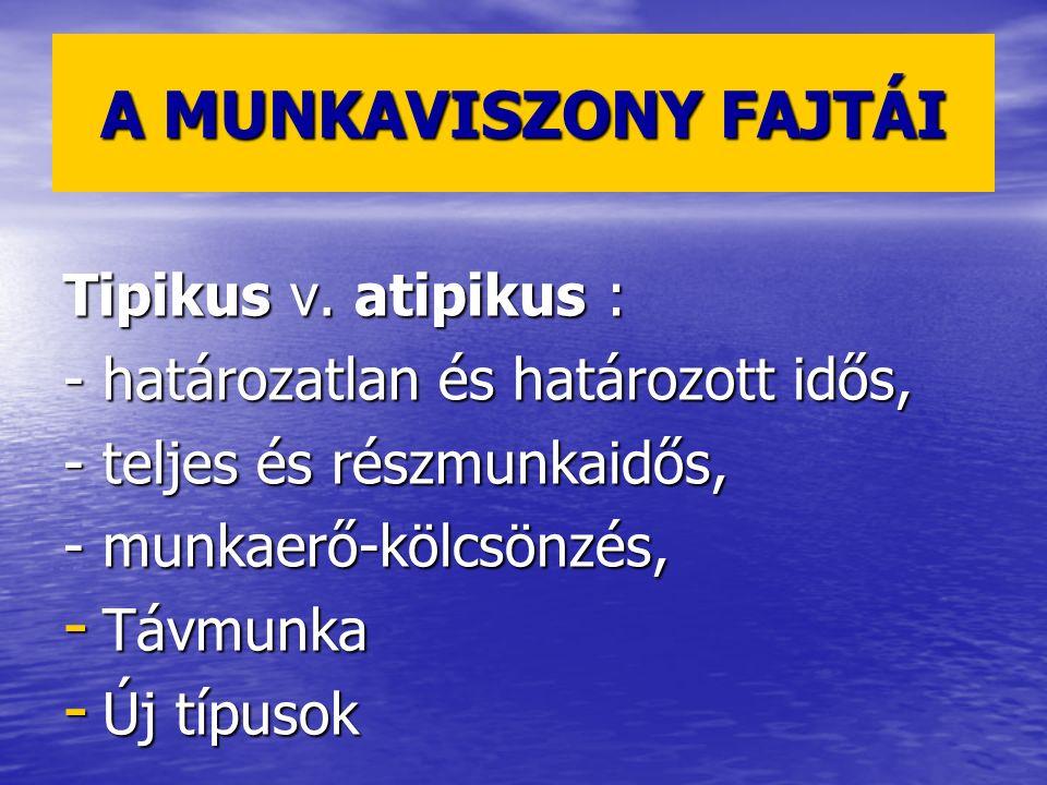 A MUNKAVISZONY FAJTÁI Tipikus v. atipikus : - határozatlan és határozott idős, - teljes és részmunkaidős, - munkaerő-kölcsönzés, - Távmunka - Új típus