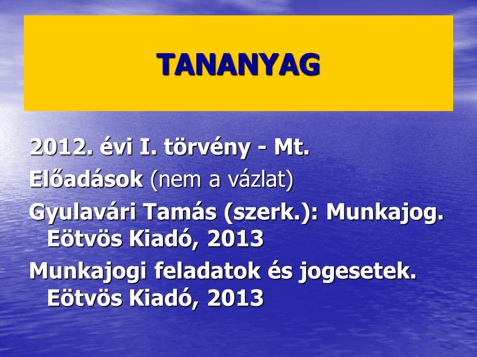 TANANYAG 2012. évi I. törvény - Mt. Előadások (nem a vázlat) Gyulavári Tamás (szerk.): Munkajog. Eötvös Kiadó, 2013 Munkajogi feladatok és jogesetek.