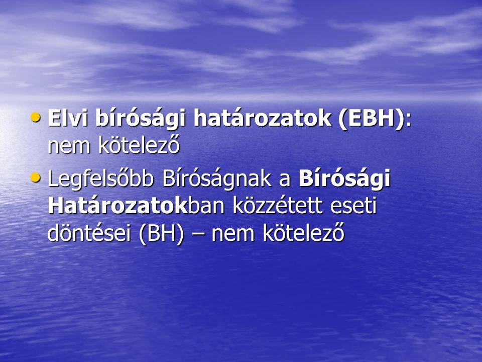 Elvi bírósági határozatok (EBH): nem kötelező Elvi bírósági határozatok (EBH): nem kötelező Legfelsőbb Bíróságnak a Bírósági Határozatokban közzétett