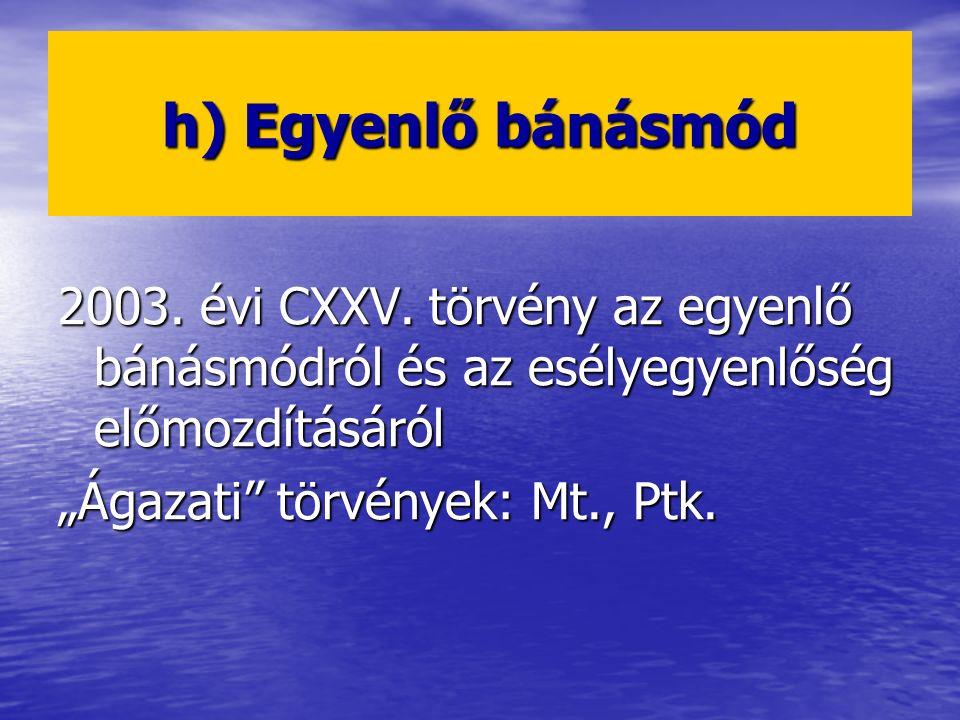 """h) Egyenlő bánásmód 2003. évi CXXV. törvény az egyenlő bánásmódról és az esélyegyenlőség előmozdításáról """"Ágazati"""" törvények: Mt., Ptk."""