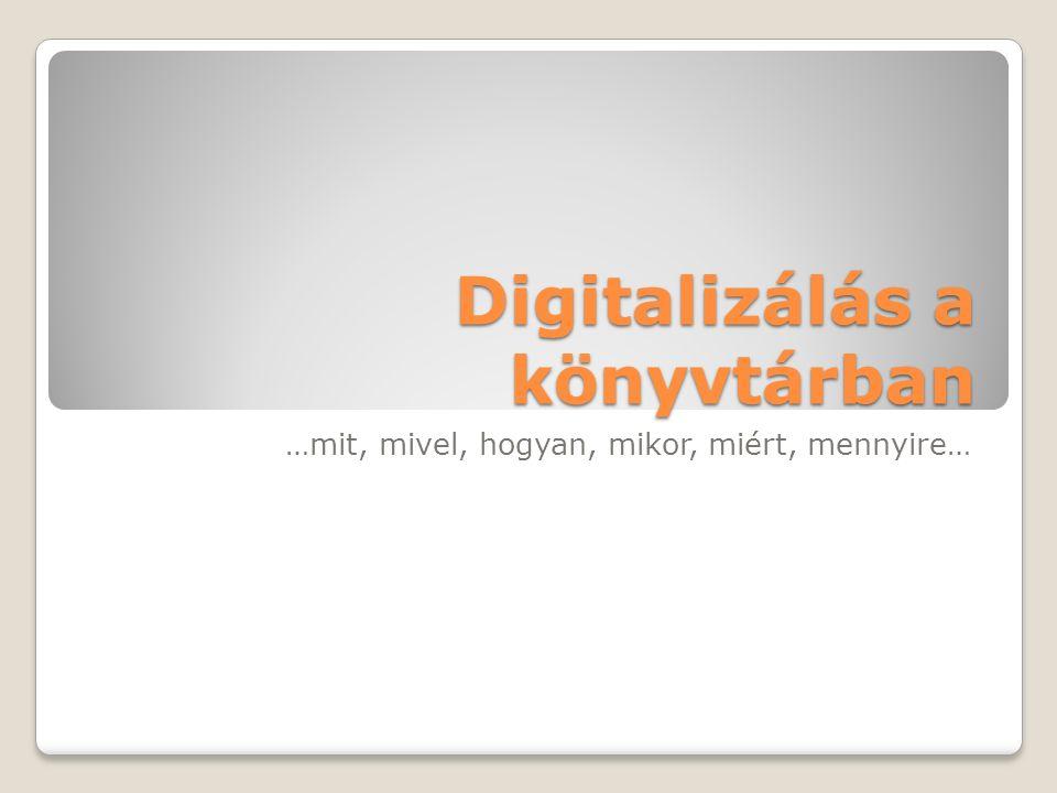 Digitalizálás a könyvtárban …mit, mivel, hogyan, mikor, miért, mennyire…
