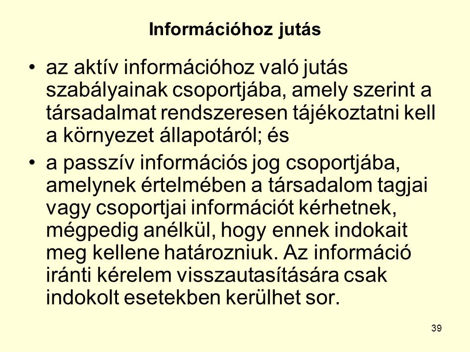39 Információhoz jutás az aktív információhoz való jutás szabályainak csoportjába, amely szerint a társadalmat rendszeresen tájékoztatni kell a környezet állapotáról; és a passzív információs jog csoportjába, amelynek értelmében a társadalom tagjai vagy csoportjai információt kérhetnek, mégpedig anélkül, hogy ennek indokait meg kellene határozniuk.